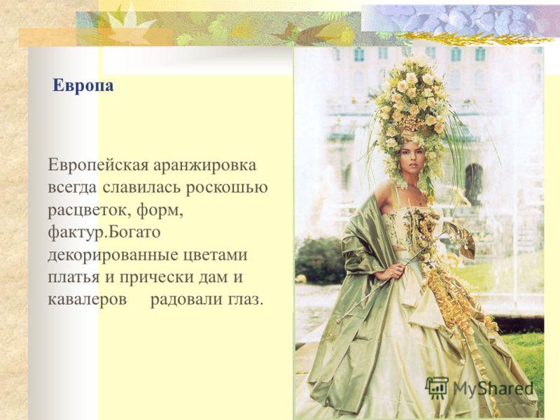 Европейская аранжировка всегда славилась роскошью расцветок, форм, фактур.Богато декорированные цветами платья и прически дам и кавалеров радовали глаз. Европа