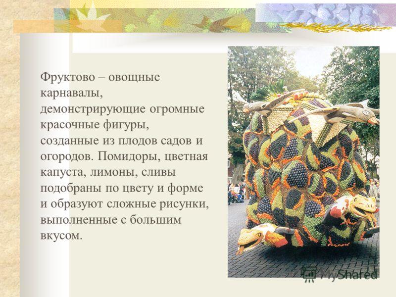 Фруктово – овощные карнавалы, демонстрирующие огромные красочные фигуры, созданные из плодов садов и огородов. Помидоры, цветная капуста, лимоны, сливы подобраны по цвету и форме и образуют сложные рисунки, выполненные с большим вкусом.