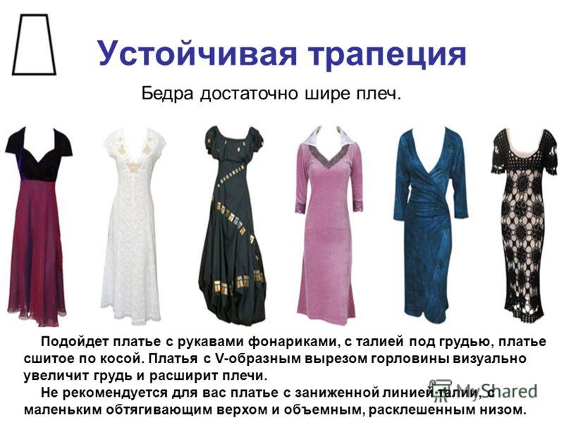 Устойчивая трапеция Бедра достаточно шире плеч. Подойдет платье с рукавами фонариками, с талией под грудью, платье сшитое по косой. Платья с V-образным вырезом горловины визуально увеличит грудь и расширит плечи. Не рекомендуется для вас платье с зан