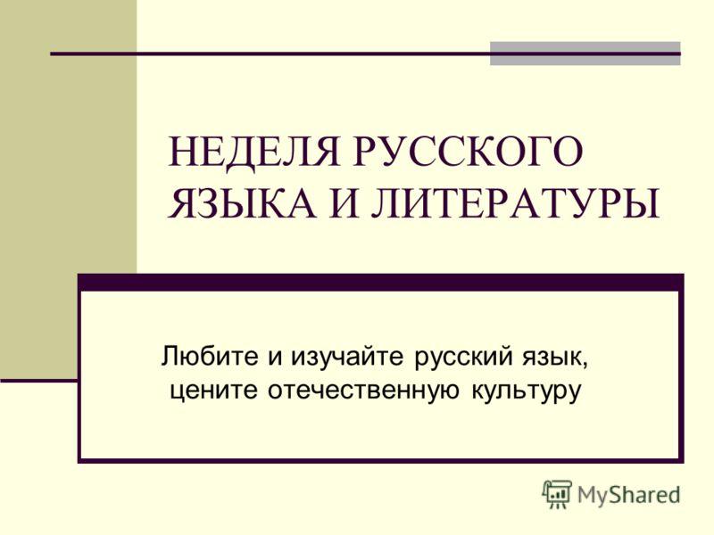 НЕДЕЛЯ РУССКОГО ЯЗЫКА И ЛИТЕРАТУРЫ Любите и изучайте русский язык, цените отечественную культуру