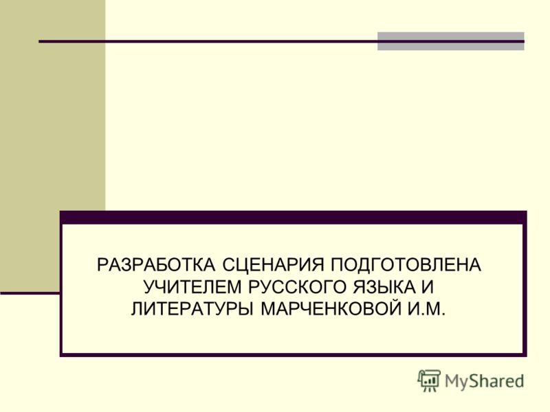 РАЗРАБОТКА СЦЕНАРИЯ ПОДГОТОВЛЕНА УЧИТЕЛЕМ РУССКОГО ЯЗЫКА И ЛИТЕРАТУРЫ МАРЧЕНКОВОЙ И.М.