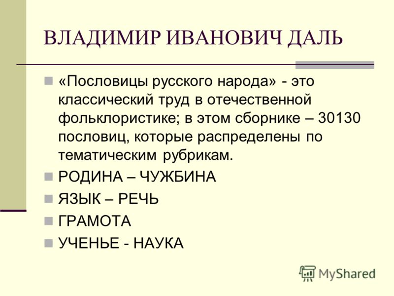 ВЛАДИМИР ИВАНОВИЧ ДАЛЬ «Пословицы русского народа» - это классический труд в отечественной фольклористике; в этом сборнике – 30130 пословиц, которые распределены по тематическим рубрикам. РОДИНА – ЧУЖБИНА ЯЗЫК – РЕЧЬ ГРАМОТА УЧЕНЬЕ - НАУКА