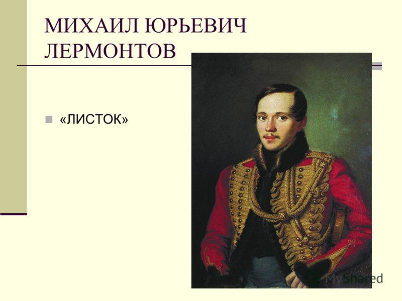 МИХАИЛ ЮРЬЕВИЧ ЛЕРМОНТОВ «ЛИСТОК»