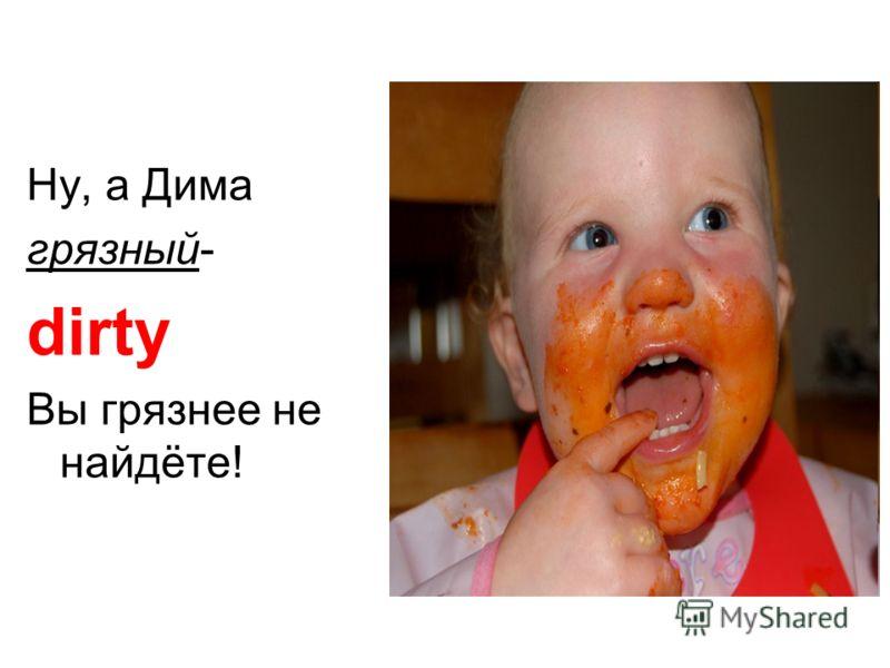 Ну, а Дима грязный- dirty Вы грязнее не найдёте!
