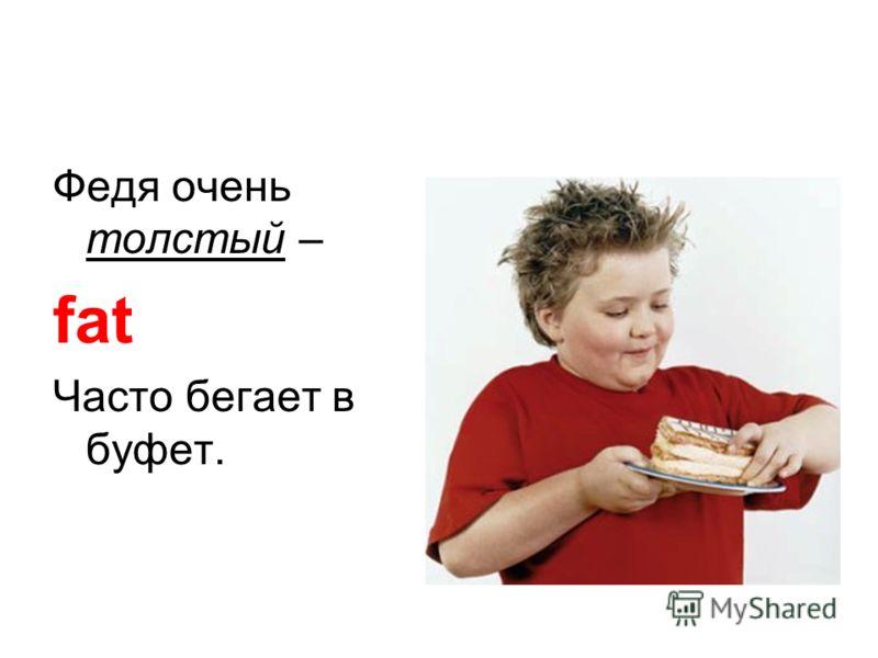 Федя очень толстый – fat Часто бегает в буфет.