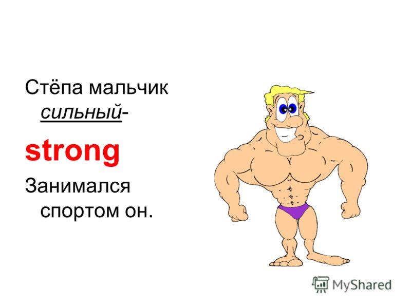 Стёпа мальчик сильный- strong Занимался спортом он.