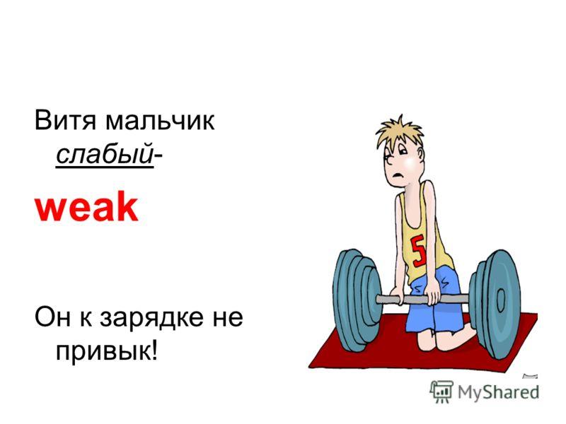 Витя мальчик слабый- weak Он к зарядке не привык!