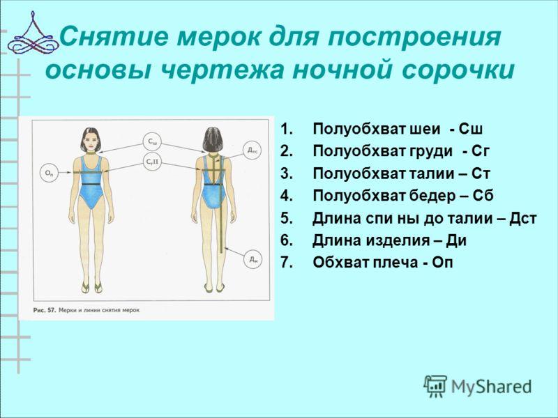 Снятие мерок для построения основы чертежа ночной сорочки 1.Полуобхват шеи - Сш 2.Полуобхват груди - Сг 3.Полуобхват талии – Ст 4.Полуобхват бедер – Сб 5.Длина спи ны до талии – Дст 6.Длина изделия – Ди 7.Обхват плеча - Оп