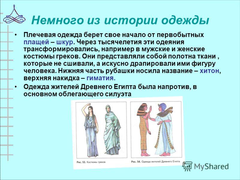 Немного из истории одежды Плечевая одежда берет свое начало от первобытных плащей – шкур. Через тысячелетия эти одеяния трансформировались, например в мужские и женские костюмы греков. Они представляли собой полотна ткани, которые не сшивали, а искус