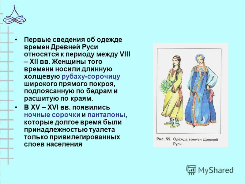 Первые сведения об одежде времен Древней Руси относятся к периоду между VIII – XII вв. Женщины того времени носили длинную холщевую рубаху-сорочицу широкого прямого покроя, подпоясанную по бедрам и расшитую по краям. В XV – XVI вв. появились ночные с