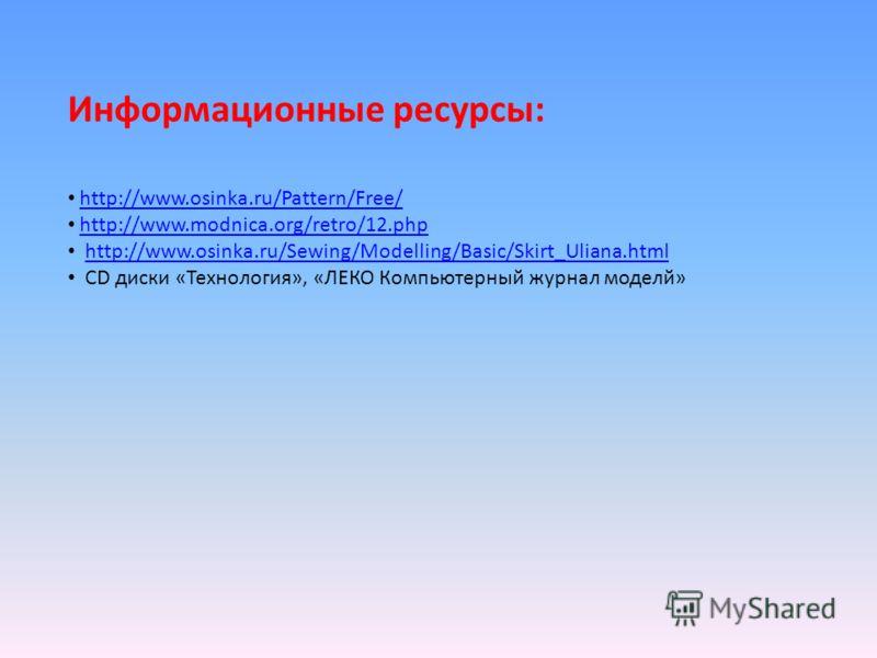 Информационные ресурсы: http://www.osinka.ru/Pattern/Free/ http://www.modnica.org/retro/12.php http://www.osinka.ru/Sewing/Modelling/Basic/Skirt_Uliana.html CD диски «Технология», «ЛЕКО Компьютерный журнал моделй»