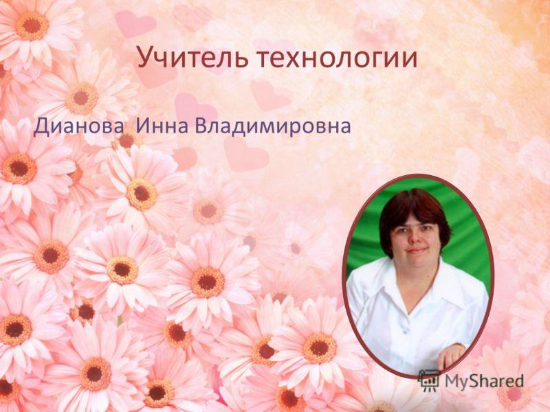 Учитель технологии Дианова Инна Владимировна
