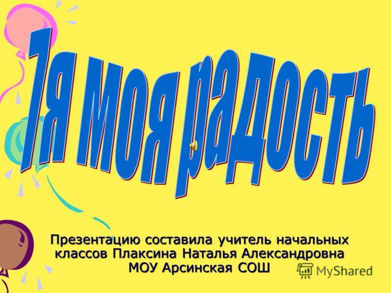 Презентацию составила учитель начальныхклассов Плаксина Наталья АлександровнаМОУ Арсинская СОШ