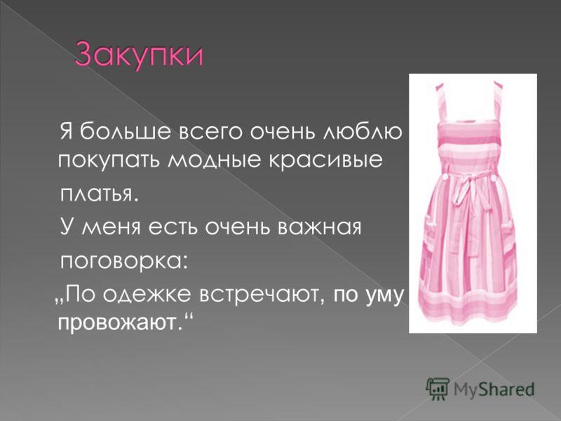 Я больше всего очень люблю покупать модные красивые платья. У меня есть очень важная поговорка: По одежке встречают, по уму провожают.