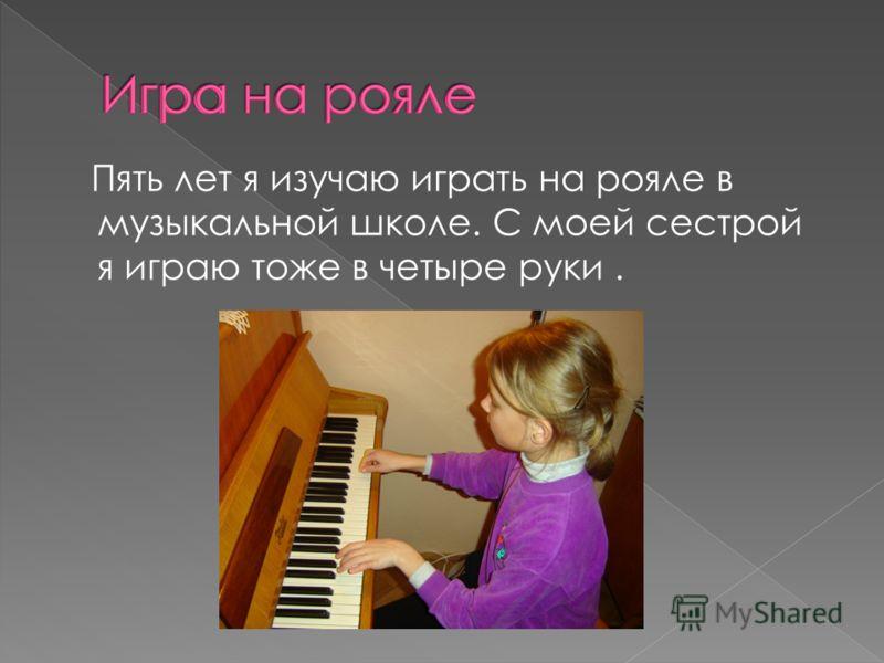 Пять лет я изучаю играть на рояле в музыкальной школе. С моей сестрой я играю тоже в четыре руки.