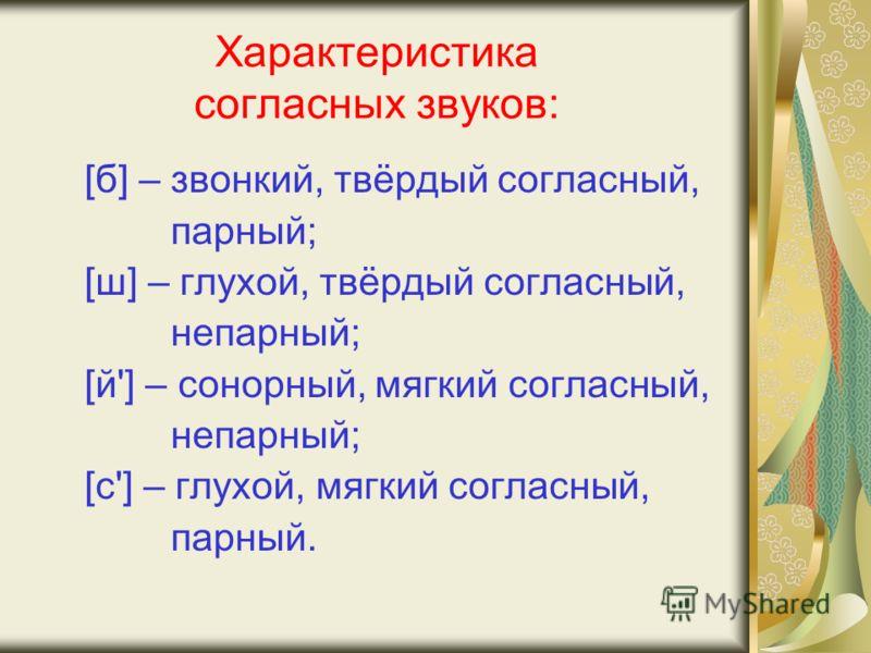 Характеристика согласных звуков: [б] – звонкий, твёрдый согласный, парный; [ш] – глухой, твёрдый согласный, непарный; [й'] – сонорный, мягкий согласный, непарный; [с'] – глухой, мягкий согласный, парный.