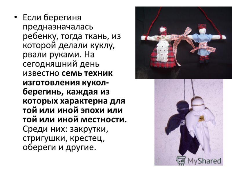 Если берегиня предназначалась ребенку, тогда ткань, из которой делали куклу, рвали руками. На сегодняшний день известно семь техник изготовления кукол- берегинь, каждая из которых характерна для той или иной эпохи или той или иной местности. Среди ни