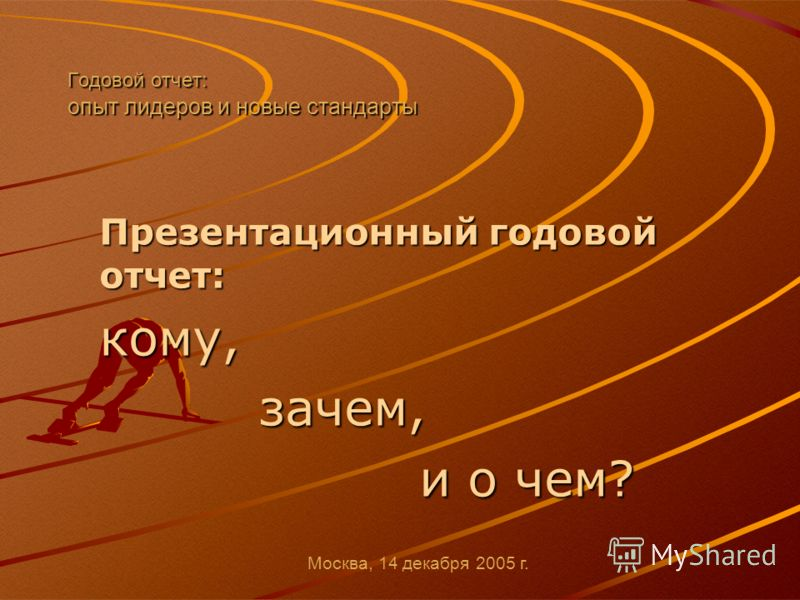 Годовой отчет: опыт лидеров и новые стандарты Презентационный годовой отчет: кому, зачем, и о чем? Москва, 14 декабря 2005 г.