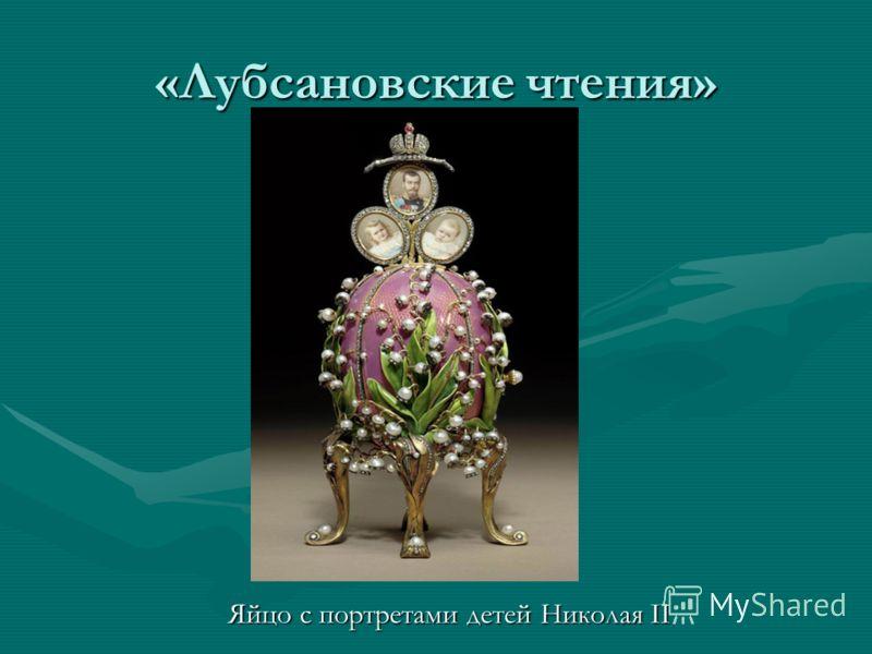 «Лубсановские чтения» Яйцо с портретами детей Николая II