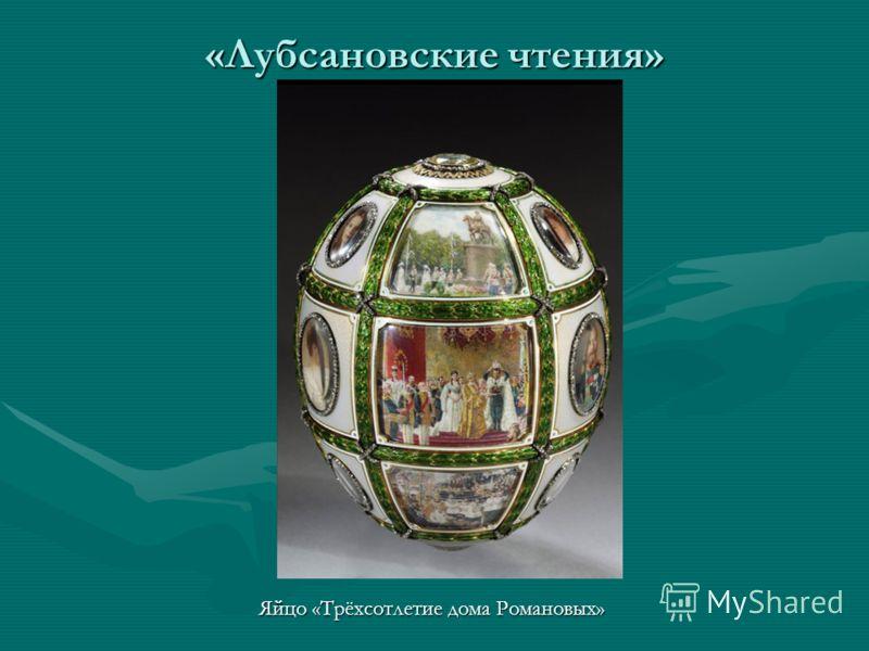 «Лубсановские чтения» Яйцо «Трёхсотлетие дома Романовых»