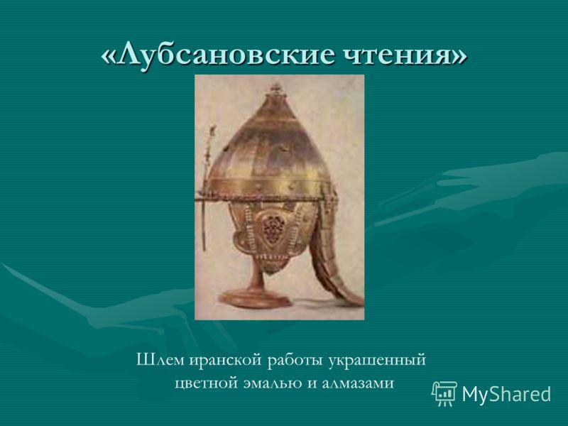 «Лубсановские чтения» Шлем иранской работы украшенный цветной эмалью и алмазами