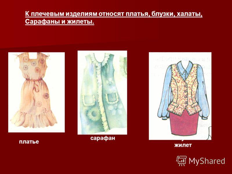 К плечевым изделиям относят платья, блузки, халаты, Сарафаны и жилеты. платье сарафанблузка и жилет