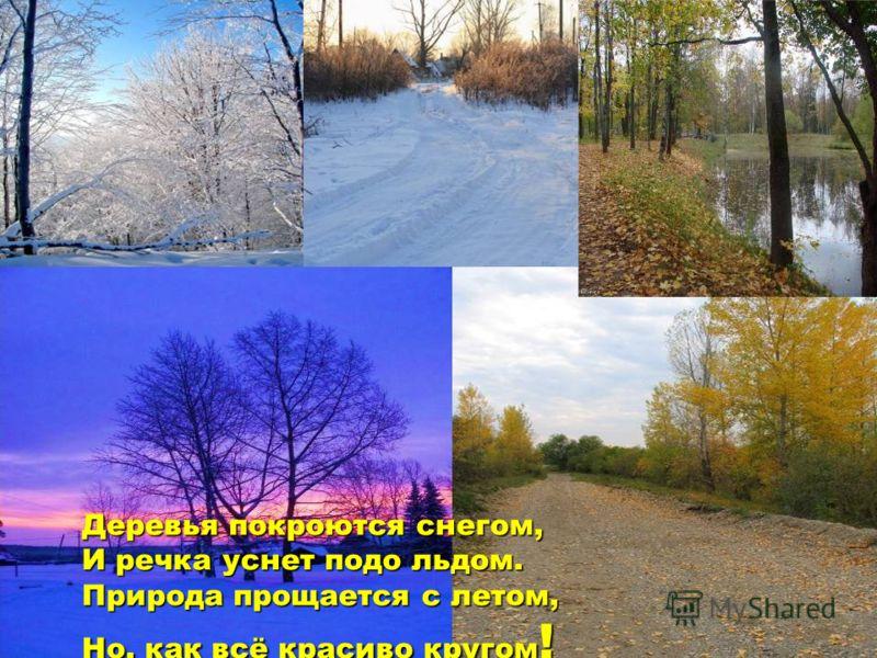 Деревья покроются снегом,И речка уснет подо льдом.Природа прощается с летом,Но, как всё красиво кругом!