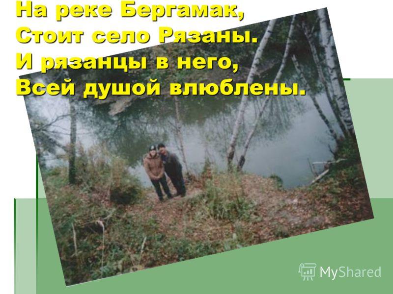 На реке Бергамак,Стоит село Рязаны.И рязанцы в него,Всей душой влюблены.