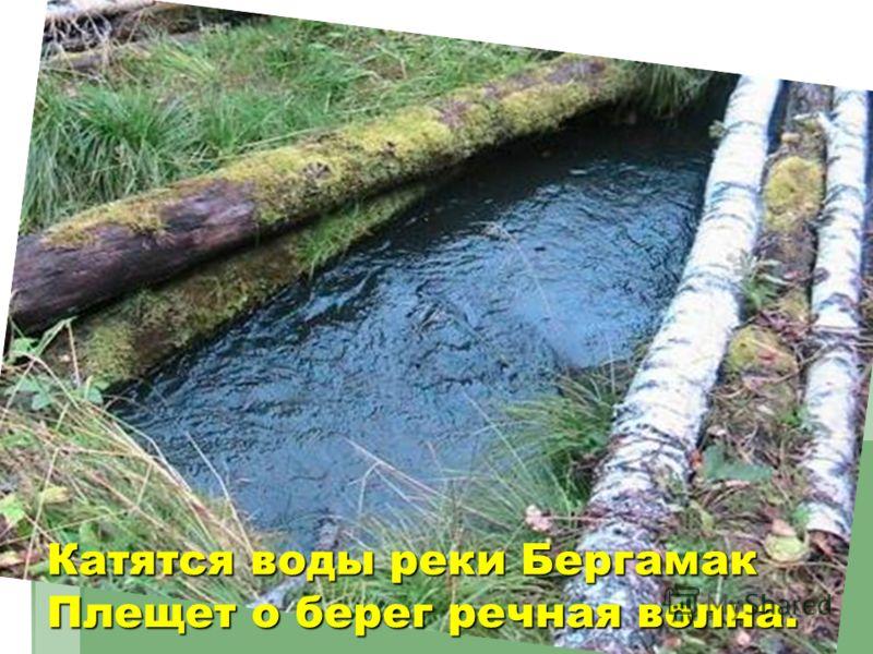 Катятся воды реки БергамакПлещет о берег речная волна.