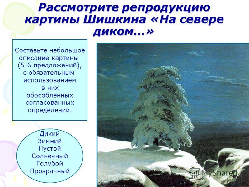 Рассмотрите репродукциюкартины Шишкина «На севередиком…» Составьте небольшое описание картины (5-6 предложений), с обязательным использованием в них обособленных согласованных определений. Дикий Зимний Пустой Солнечный Голубой Прозрачный