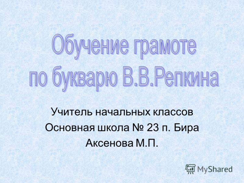 Учитель начальных классов Основная школа 23 п. Бира Аксенова М.П.