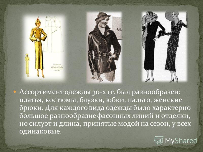 Ассортимент одежды 30-х гг. был разнообразен: платья, костюмы, блузки, юбки, пальто, женские брюки. Для каждого вида одежды было характерно большое разнообразие фасонных линий и отделки, но силуэт и длина, принятые модой на сезон, у всех одинаковые.