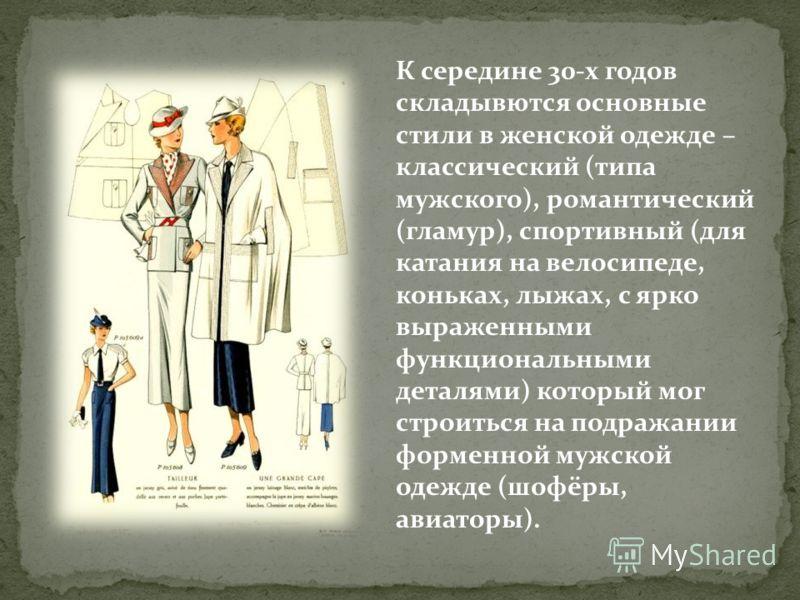 К середине 30-х годов складывются основные стили в женской одежде – классический (типа мужского), романтический (гламур), спортивный (для катания на велосипеде, коньках, лыжах, с ярко выраженными функциональными деталями) который мог строиться на под