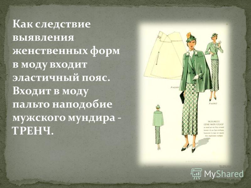 Как следствие выявления женственных форм в моду входит эластичный пояс. Входит в моду пальто наподобие мужского мундира - ТРЕНЧ.
