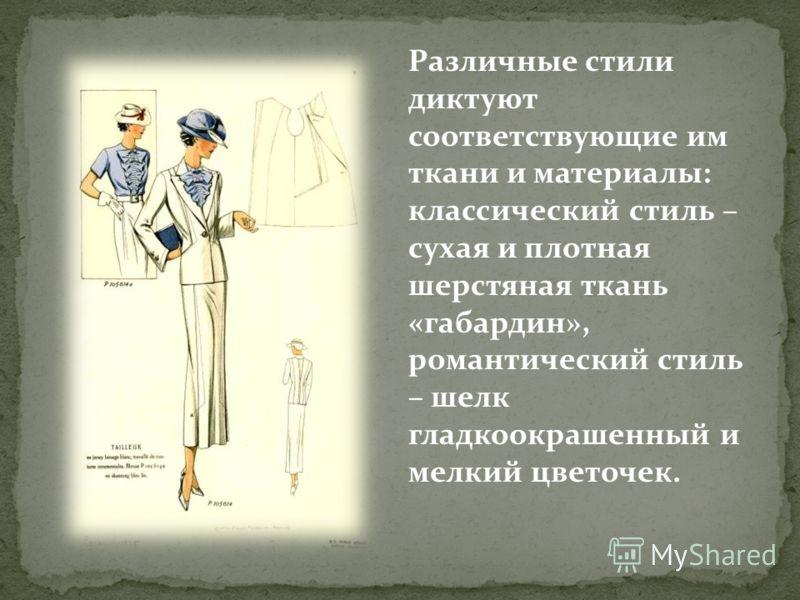 Различные стили диктуют соответствующие им ткани и материалы: классический стиль – сухая и плотная шерстяная ткань «габардин», романтический стиль – шелк гладкоокрашенный и мелкий цветочек.