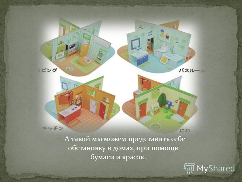 А такой мы можем представить себе обстановку в домах, при помощи бумаги и красок.