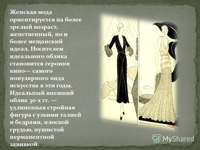 Женская мода ориентируется на более зрелый возраст, женственный, но и более мещанский идеал. Носителем идеального облика становится героиня кино самого популярного вида искусства в эти годы. Идеальный внешний облик 30-х гг. удлиненная стройная фигура