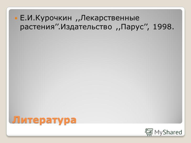Литература Е.И.Курочкин,,Лекарственные растения.Издательство,,Парус, 1998.
