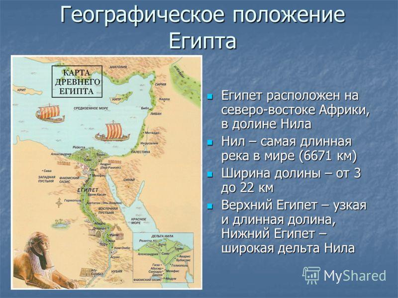 Географическое положениеЕгипта Египет расположен на северо-востоке Африки, в долине Нила Нил – самая длинная река в мире (6671 км) Ширина долины – от 3 до 22 км Верхний Египет – узкая и длинная долина, Нижний Египет – широкая дельта Нила
