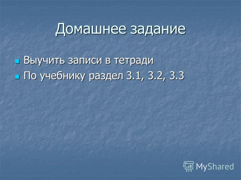 Домашнее задание Выучить записи в тетради По учебнику раздел 3.1, 3.2, 3.3