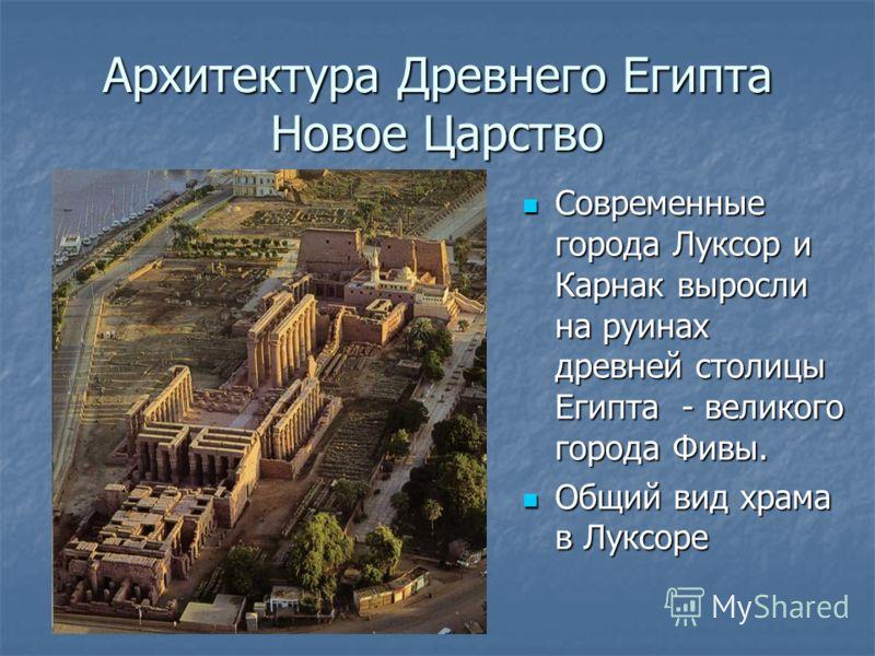 Архитектура Древнего ЕгиптаНовое Царство Современные города Луксор и Карнак выросли на руинах древней столицы Египта - великого города Фивы. Общий вид храма в Луксоре
