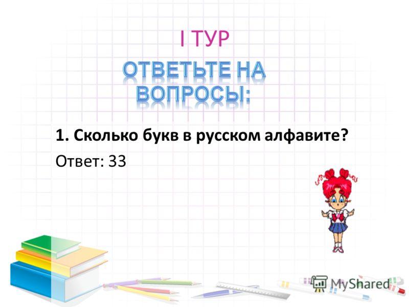 I ТУР 1. Сколько букв в русском алфавите? Ответ: 33