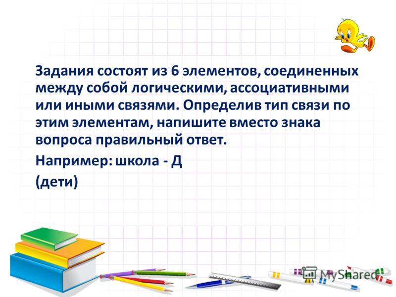 Задания состоят из 6 элементов, соединенных между собой логическими, ассоциативными или иными связями. Определив тип связи по этим элементам, напишите вместо знака вопроса правильный ответ. Например: школа - Д (дети)