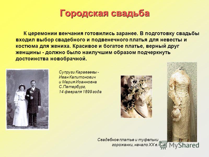 Городская свадьба К церемонии венчания готовились заранее. В подготовку свадьбы входил выбор свадебного и подвенечного платья для невесты и костюма для жениха. Красивое и богатое платье, верный друг женщины - должно было наилучшим образом подчеркнуть