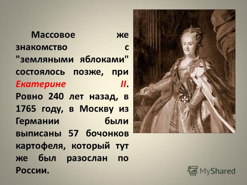 Массовое же знакомство с земляными яблоками состоялось позже, при Екатерине II. Ровно 240 лет назад, в 1765 году, в Москву из Германии были выписаны 57 бочонков картофеля, который тут же был разослан по России.