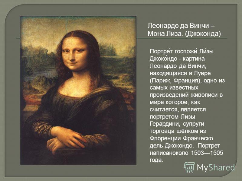 Леонардо да Винчи – Мона Лиза. (Джоконда) Портре́т госпожи́ Ли́зы Джоко́ндо - картина Леонардо да Винчи, находящаяся в Лувре (Париж, Франция), одно из самых известных произведений живописи в мире которое, как считается, является портретом Лизы Герард