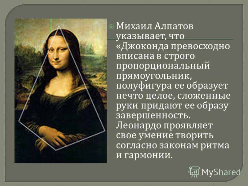 Михаил Алпатов указывает, что « Джоконда превосходно вписана в строго пропорциональный прямоугольник, полуфигура ее образует нечто целое, сложенные руки придают ее образу завершенность. Леонардо проявляет свое умение творить согласно законам ритма и