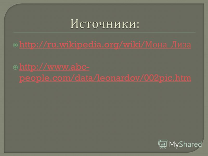 http://ru.wikipedia.org/wiki/ Мона _ Лиза http://ru.wikipedia.org/wiki/ Мона _ Лиза http://www.abc- people.com/data/leonardov/002pic.htm http://www.abc- people.com/data/leonardov/002pic.htm