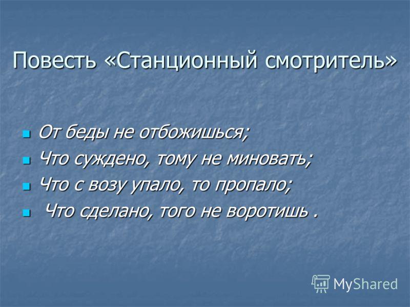 Повесть «Станционный смотритель» От беды не отбожишься; Что суждено, тому не миновать; Что с возу упало, то пропало; Что сделано, того не воротишь.