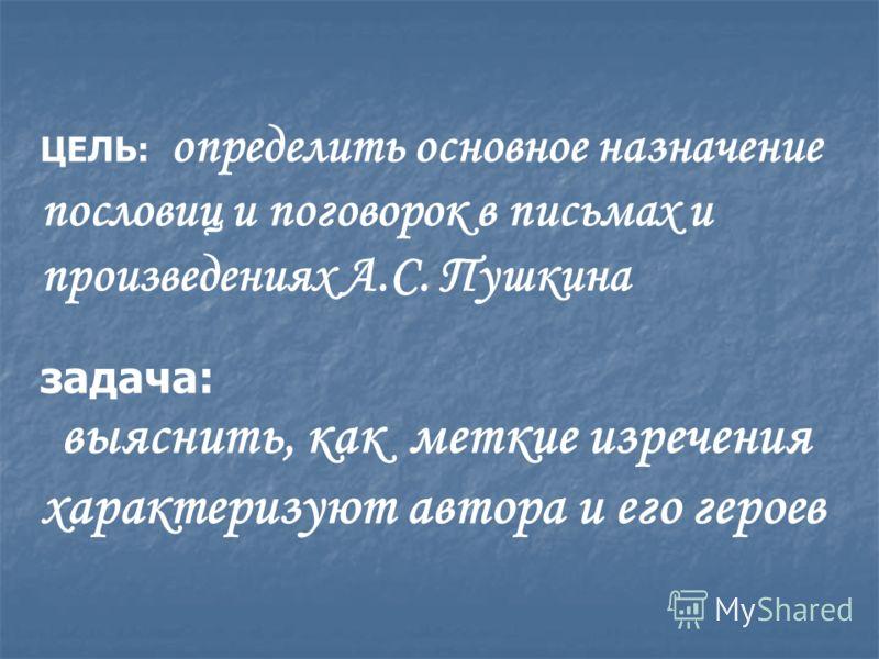 ЦЕЛЬ: определить основное назначение пословиц и поговорок в письмах и произведениях А.С. Пушкина задача: выяснить, как меткие изречения характеризуют автора и его героев